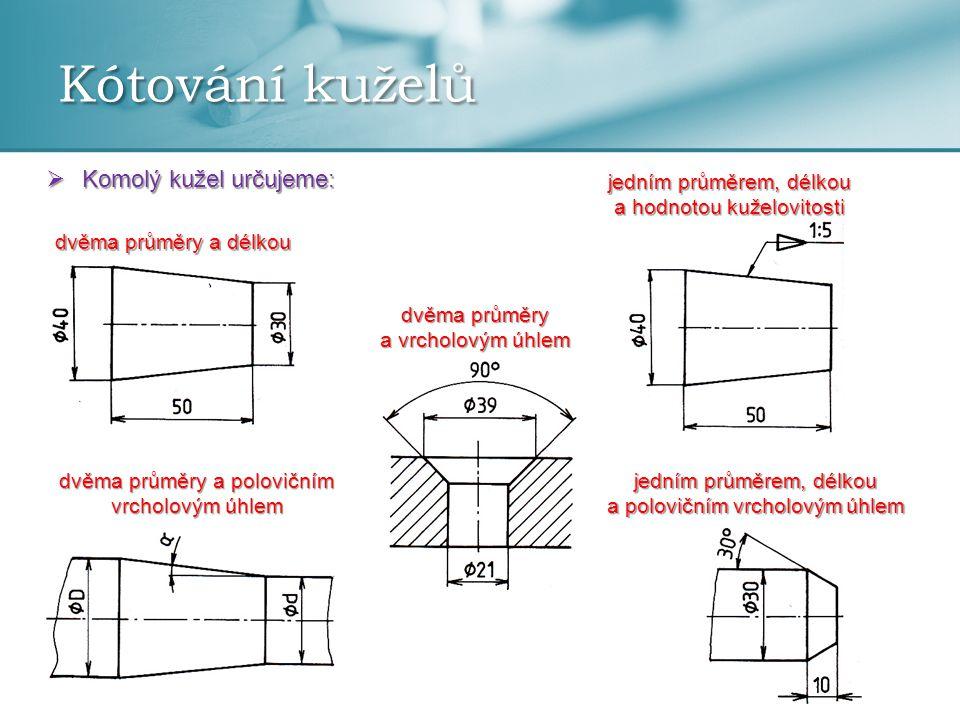Kótování kuželů  Komolý kužel určujeme: dvěma průměry a délkou jedním průměrem, délkou a hodnotou kuželovitosti dvěma průměry a polovičním vrcholovým