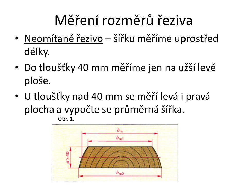 Měření rozměrů řeziva Neomítané řezivo – šířku měříme uprostřed délky. Do tloušťky 40 mm měříme jen na užší levé ploše. U tloušťky nad 40 mm se měří l