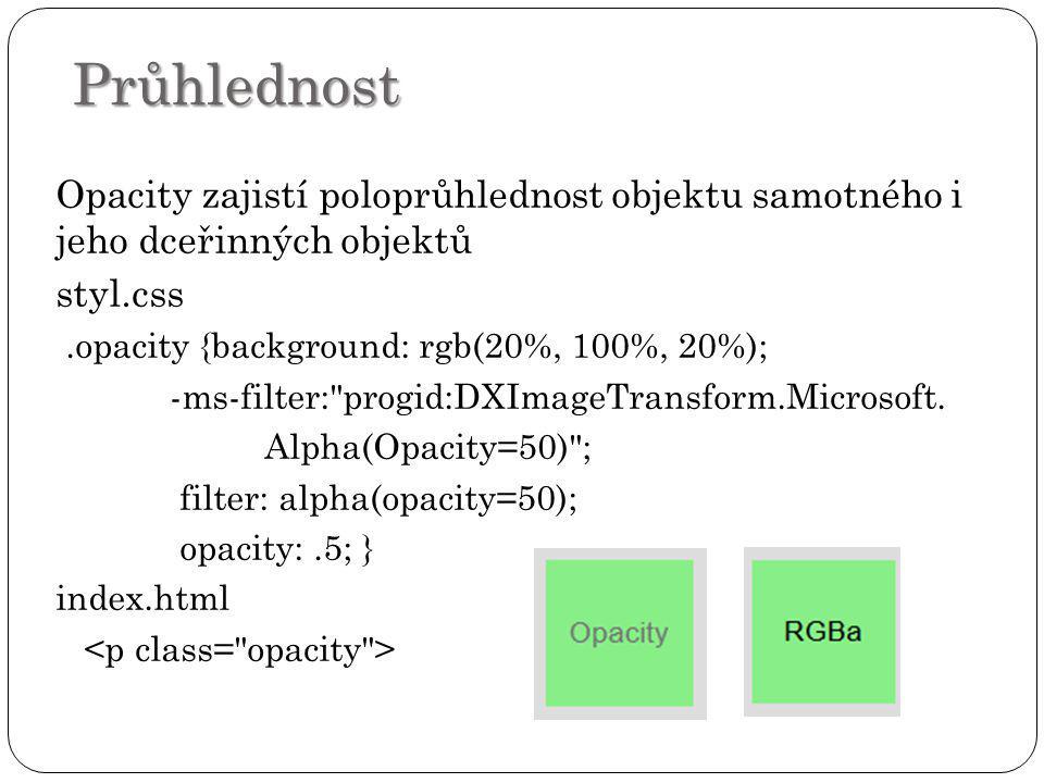 Průhlednost Opacity zajistí poloprůhlednost objektu samotného i jeho dceřinných objektů styl.css.opacity {background: rgb(20%, 100%, 20%); -ms-filter: progid:DXImageTransform.Microsoft.