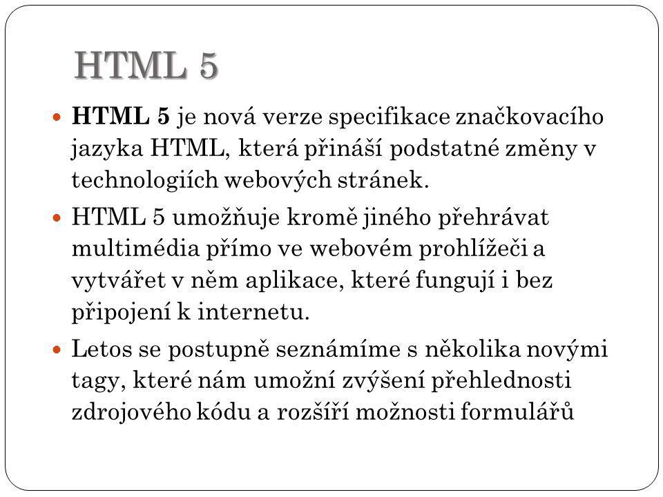 HTML 5 HTML 5 je nová verze specifikace značkovacího jazyka HTML, která přináší podstatné změny v technologiích webových stránek.