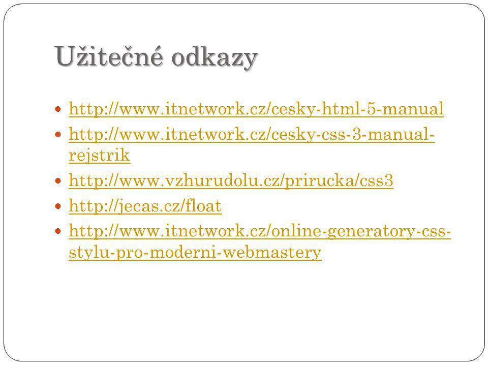 Užitečné odkazy http://www.itnetwork.cz/cesky-html-5-manual http://www.itnetwork.cz/cesky-css-3-manual- rejstrik http://www.itnetwork.cz/cesky-css-3-manual- rejstrik http://www.vzhurudolu.cz/prirucka/css3 http://jecas.cz/float http://www.itnetwork.cz/online-generatory-css- stylu-pro-moderni-webmastery http://www.itnetwork.cz/online-generatory-css- stylu-pro-moderni-webmastery