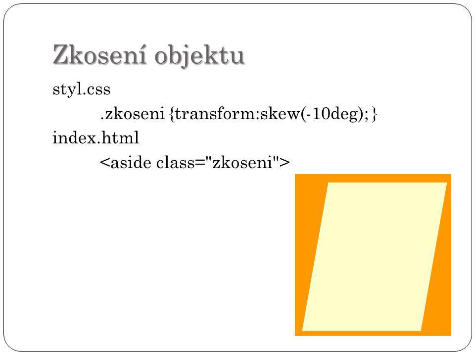 Zkosení objektu styl.css.zkoseni {transform:skew(-10deg); } index.html