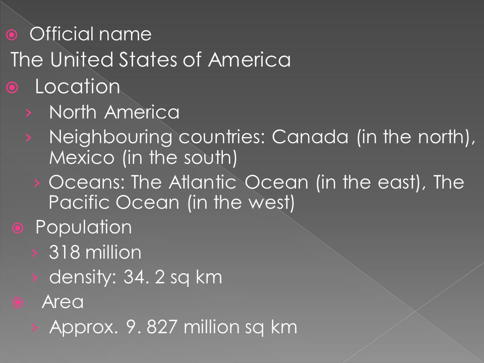  Official name The United States of America  Location › North America › Neighbouring countries: Canada (in the north), Mexico (in the south) › Oceans: The Atlantic Ocean (in the east), The Pacific Ocean (in the west)  Population › 318 million › density: 34.