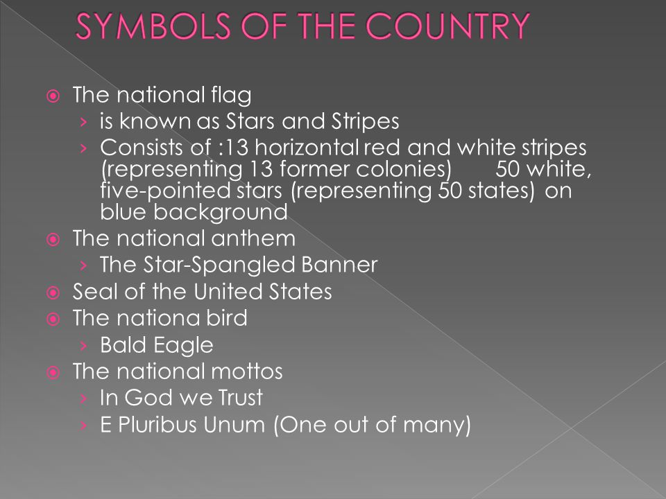  The national flag › is known as Stars and Stripes › Consists of :13 horizontal red and white stripes (representing 13 former colonies) 50 white, five-pointed stars (representing 50 states) on blue background  The national anthem › The Star-Spangled Banner  Seal of the United States  The nationa bird › Bald Eagle  The national mottos › In God we Trust › E Pluribus Unum (One out of many)