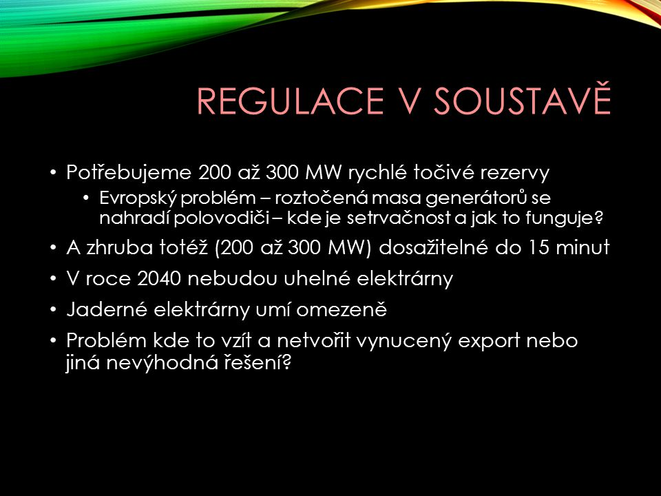 REGULACE V SOUSTAVĚ Potřebujeme 200 až 300 MW rychlé točivé rezervy Evropský problém – roztočená masa generátorů se nahradí polovodiči – kde je setrva