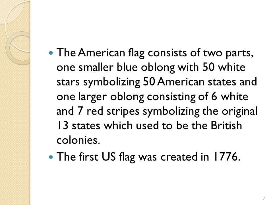 The American flag consists of two parts, one smaller blue oblong with 50 white stars symbolizing 50 American states and one larger oblong consisting o
