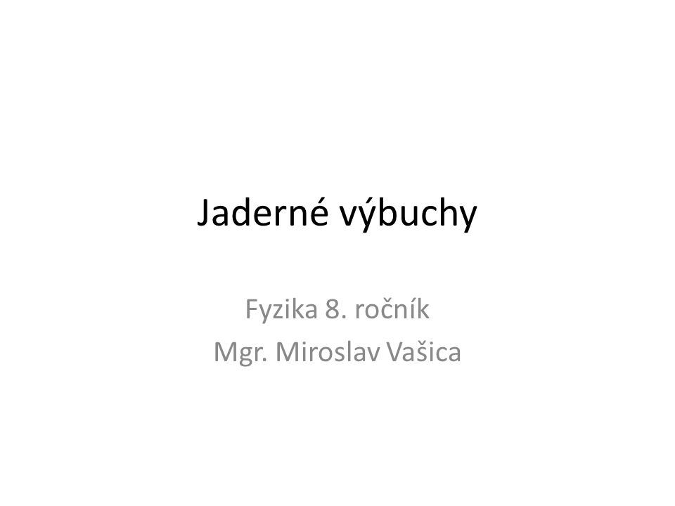 Jaderné výbuchy Fyzika 8. ročník Mgr. Miroslav Vašica