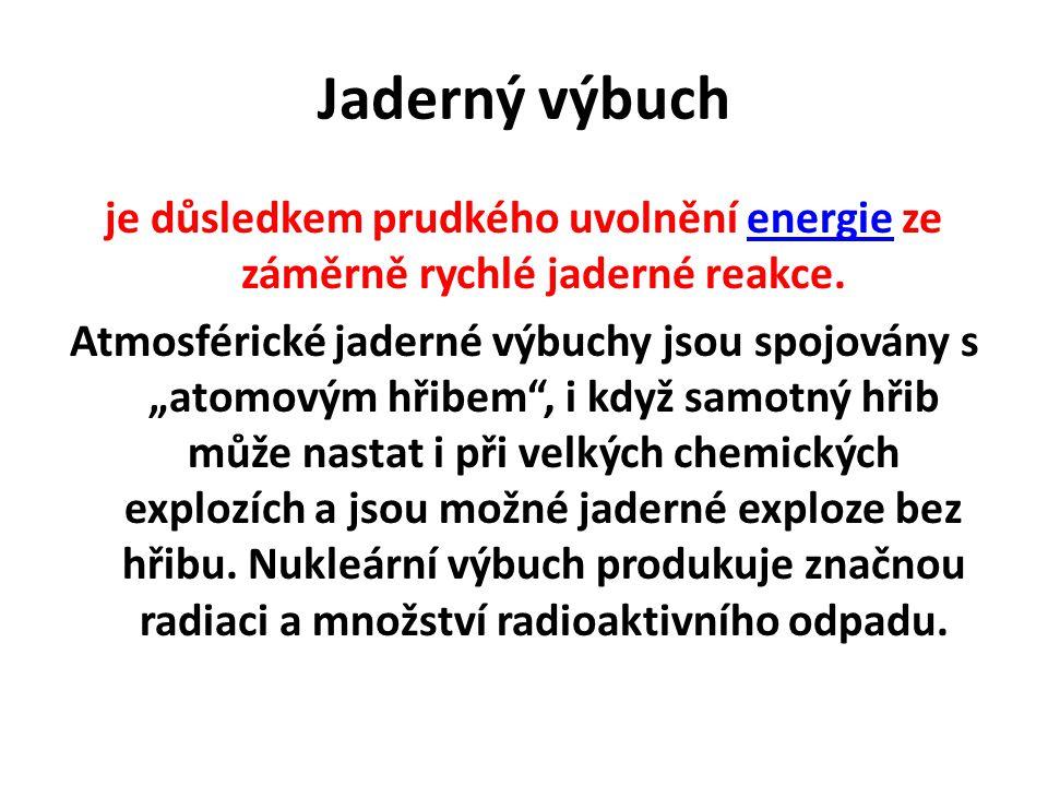 """Jaderný výbuch je důsledkem prudkého uvolnění energie ze záměrně rychlé jaderné reakce.energie Atmosférické jaderné výbuchy jsou spojovány s """"atomovým hřibem , i když samotný hřib může nastat i při velkých chemických explozích a jsou možné jaderné exploze bez hřibu."""