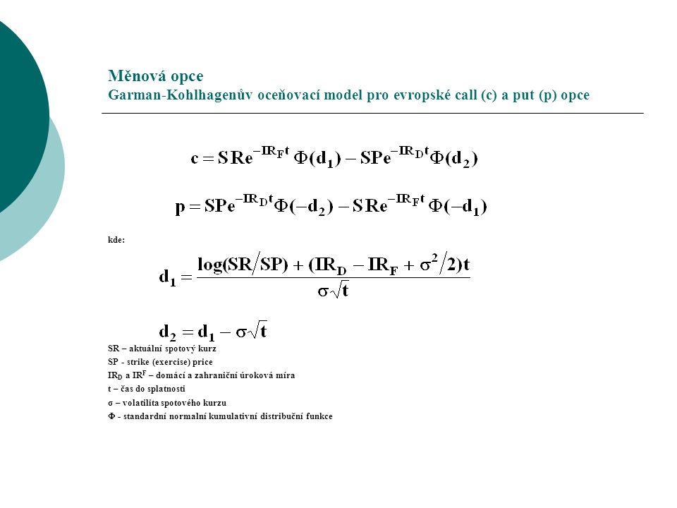 Měnová opce Garman-Kohlhagenův oceňovací model pro evropské call (c) a put (p) opce kde: SR – aktuální spotový kurz SP - strike (exercise) price IR D