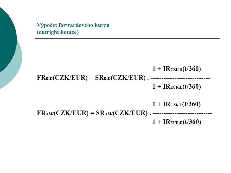Výpočet forwardového kurzu (outright kotace) 1 + IR CZK,D (t/360) FR BID (CZK/EUR) = SR BID (CZK/EUR). --------------------------- 1 + IR EUR,L (t/360