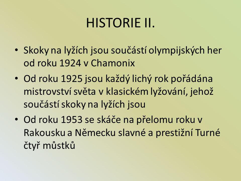 HISTORIE II. Skoky na lyžích jsou součástí olympijských her od roku 1924 v Chamonix Od roku 1925 jsou každý lichý rok pořádána mistrovství světa v kla