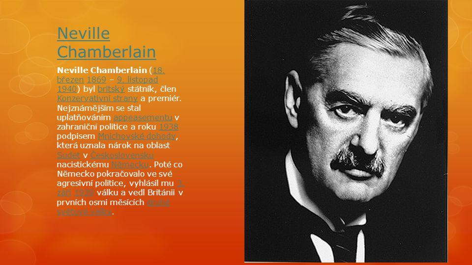 Neville Chamberlain Neville Chamberlain (18. březen 1869 – 9. listopad 1940) byl britský státník, člen Konzervativní strany a premiér. Nejznámějším se