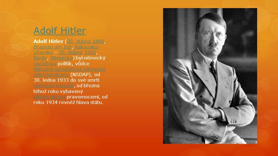 Adolf Hitler Adolf Hitler (20. dubna 1889, Braunau am Inn, Rakousko- Uhersko – 30. dubna 1945, Berlín, Německo) byl německý nacistický politik, vůdce