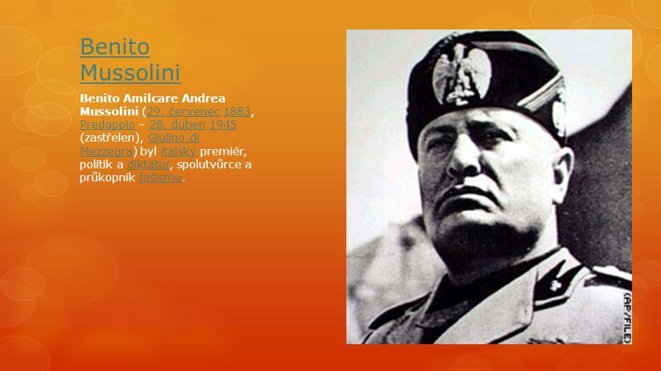 Benito Mussolini Benito Amilcare Andrea Mussolini (29. červenec 1883, Predappio – 28. duben 1945 (zastřelen), Giulino di Mezzegra) byl italský premiér