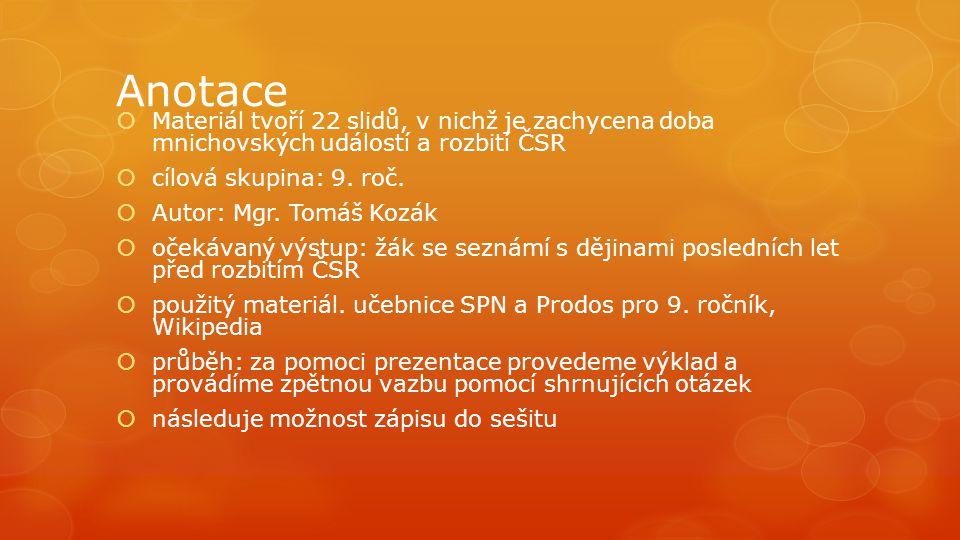 Anotace  Materiál tvoří 22 slidů, v nichž je zachycena doba mnichovských událostí a rozbití ČSR  cílová skupina: 9. roč.  Autor: Mgr. Tomáš Kozák 