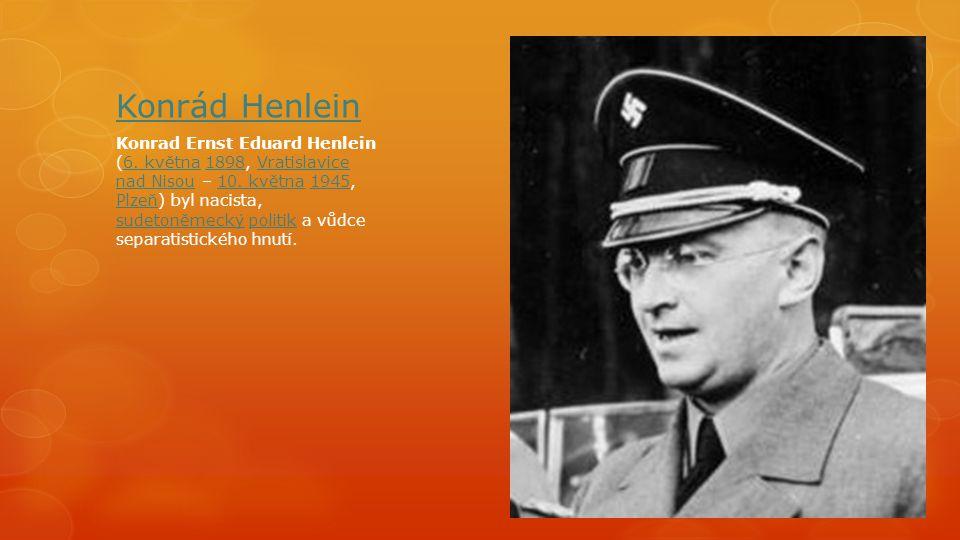 Konrád Henlein Konrad Ernst Eduard Henlein (6. května 1898, Vratislavice nad Nisou – 10. května 1945, Plzeň) byl nacista, sudetoněmecký politik a vůdc