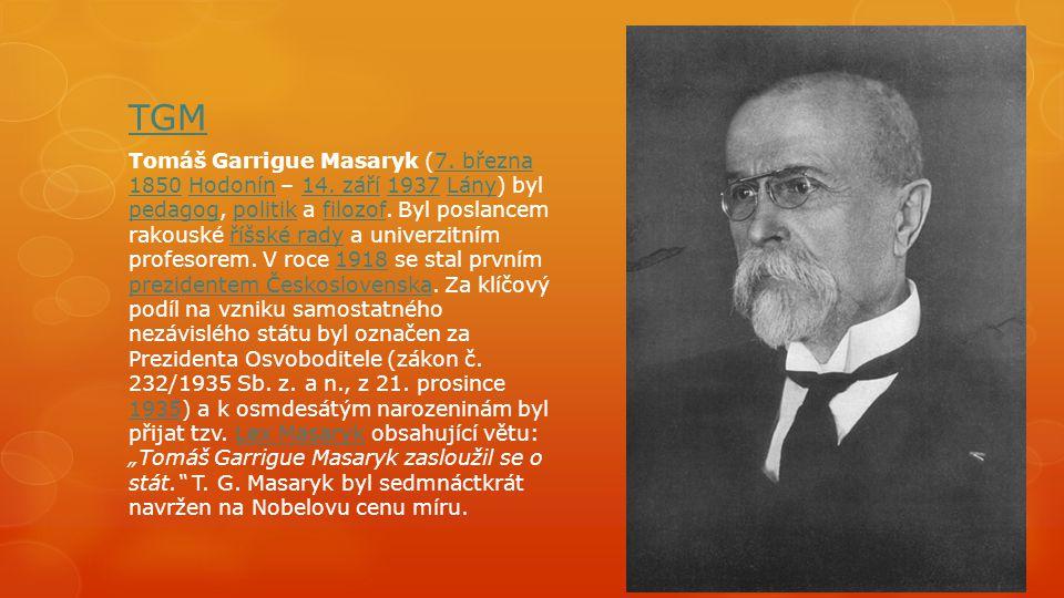 TGM Tomáš Garrigue Masaryk (7. března 1850 Hodonín – 14. září 1937 Lány) byl pedagog, politik a filozof. Byl poslancem rakouské říšské rady a univerzi