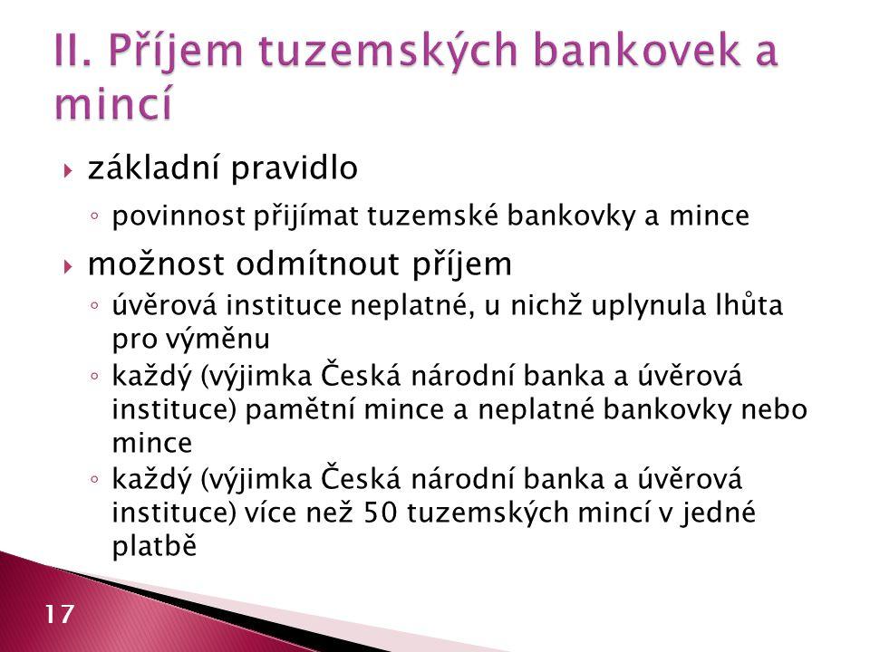  základní pravidlo ◦ povinnost přijímat tuzemské bankovky a mince  možnost odmítnout příjem ◦ úvěrová instituce neplatné, u nichž uplynula lhůta pro výměnu ◦ každý (výjimka Česká národní banka a úvěrová instituce) pamětní mince a neplatné bankovky nebo mince ◦ každý (výjimka Česká národní banka a úvěrová instituce) více než 50 tuzemských mincí v jedné platbě 17
