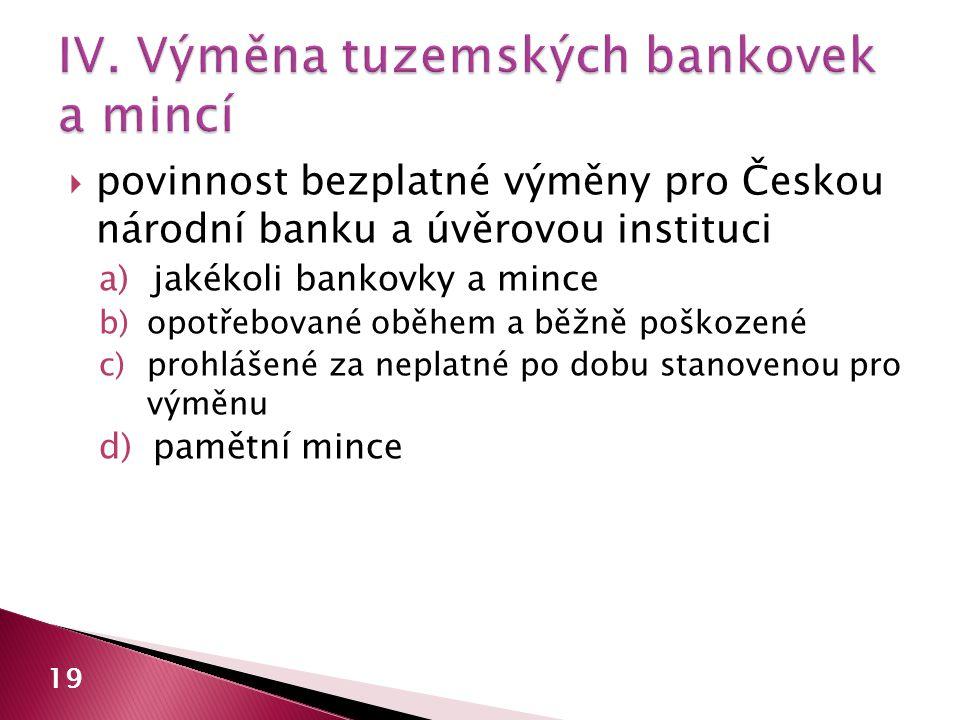  povinnost bezplatné výměny pro Českou národní banku a úvěrovou instituci a)jakékoli bankovky a mince b)opotřebované oběhem a běžně poškozené c)prohl