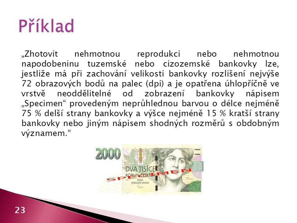 """""""Zhotovit nehmotnou reprodukci nebo nehmotnou napodobeninu tuzemské nebo cizozemské bankovky lze, jestliže má při zachování velikosti bankovky rozlišení nejvýše 72 obrazových bodů na palec (dpi) a je opatřena úhlopříčně ve vrstvě neoddělitelné od zobrazení bankovky nápisem """"Specimen provedeným neprůhlednou barvou o délce nejméně 75 % delší strany bankovky a výšce nejméně 15 % kratší strany bankovky nebo jiným nápisem shodných rozměrů s obdobným významem. 23"""