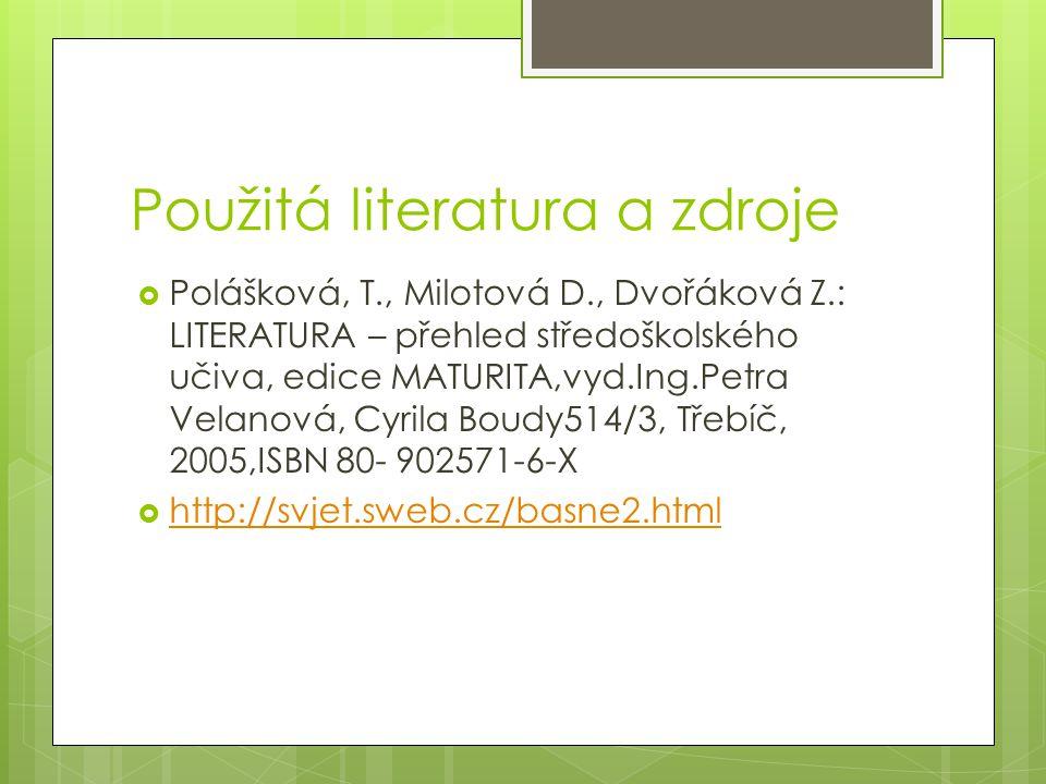 Použitá literatura a zdroje  Polášková, T., Milotová D., Dvořáková Z.: LITERATURA – přehled středoškolského učiva, edice MATURITA,vyd.Ing.Petra Velan