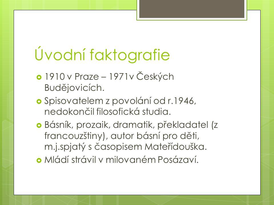 Úvodní faktografie  1910 v Praze – 1971v Českých Budějovicích.  Spisovatelem z povolání od r.1946, nedokončil filosofická studia.  Básník, prozaik,