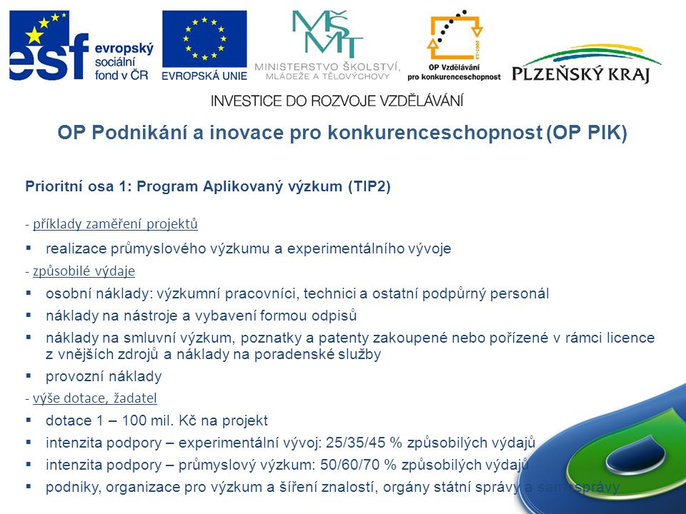 OP Podnikání a inovace pro konkurenceschopnost (OP PIK) Prioritní osa 1: Program Aplikovaný výzkum (TIP2) - příklady zaměření projektů  realizace průmyslového výzkumu a experimentálního vývoje - způsobilé výdaje  osobní náklady: výzkumní pracovníci, technici a ostatní podpůrný personál  náklady na nástroje a vybavení formou odpisů  náklady na smluvní výzkum, poznatky a patenty zakoupené nebo pořízené v rámci licence z vnějších zdrojů a náklady na poradenské služby  provozní náklady - výše dotace, žadatel  dotace 1 – 100 mil.