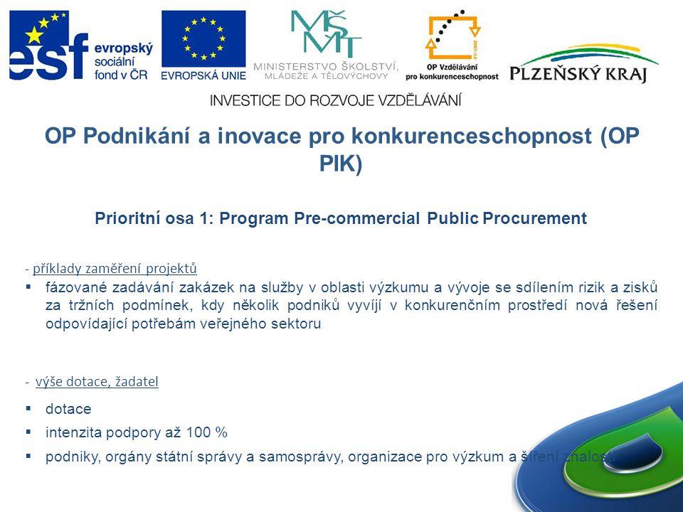 OP Podnikání a inovace pro konkurenceschopnost (OP PIK) Prioritní osa 1: Program Pre-commercial Public Procurement - příklady zaměření projektů  fázované zadávání zakázek na služby v oblasti výzkumu a vývoje se sdílením rizik a zisků za tržních podmínek, kdy několik podniků vyvíjí v konkurenčním prostředí nová řešení odpovídající potřebám veřejného sektoru - výše dotace, žadatel  dotace  intenzita podpory až 100 %  podniky, orgány státní správy a samosprávy, organizace pro výzkum a šíření znalostí