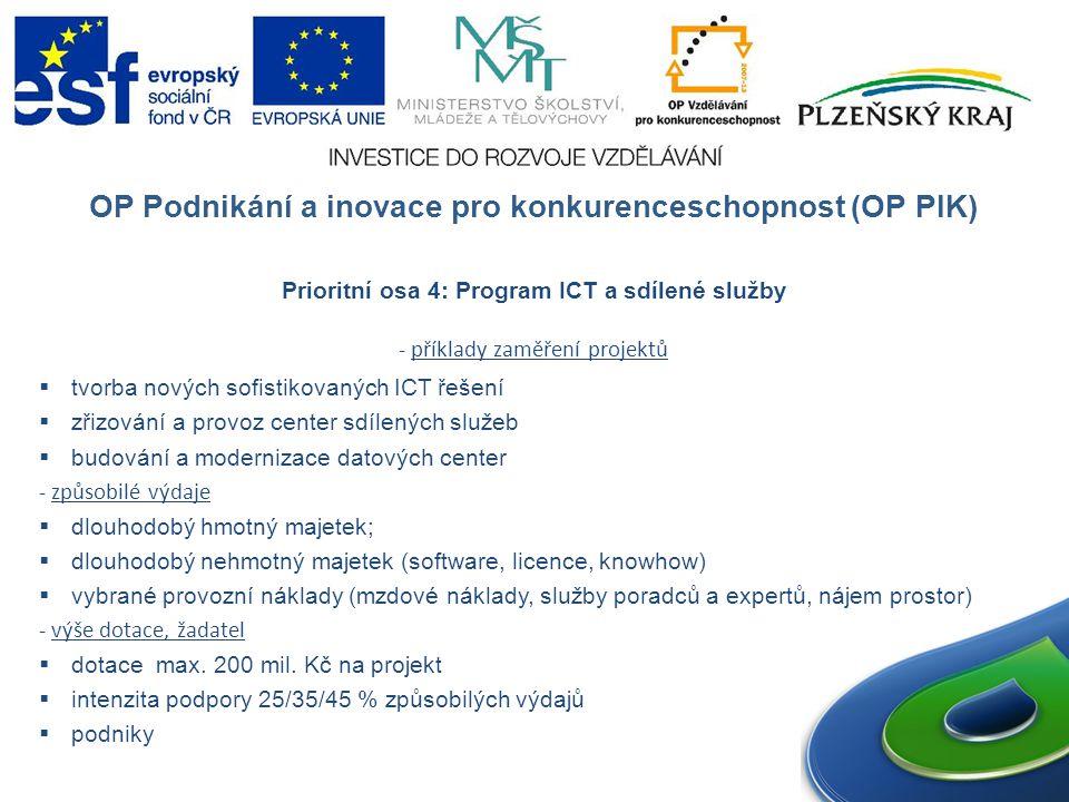 OP Podnikání a inovace pro konkurenceschopnost (OP PIK) Prioritní osa 4: Program ICT a sdílené služby - příklady zaměření projektů  tvorba nových sofistikovaných ICT řešení  zřizování a provoz center sdílených služeb  budování a modernizace datových center - způsobilé výdaje  dlouhodobý hmotný majetek;  dlouhodobý nehmotný majetek (software, licence, knowhow)  vybrané provozní náklady (mzdové náklady, služby poradců a expertů, nájem prostor) - výše dotace, žadatel  dotace max.
