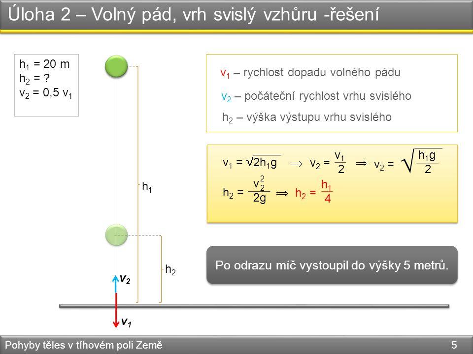 Úloha 2 – Volný pád, vrh svislý vzhůru -řešení Pohyby těles v tíhovém poli Země 5 h 1 = 20 m h 2 = ? v 2 = 0,5 v 1 h 2 =  v 2g 2222 h1h1 h2h2 v 1 – r