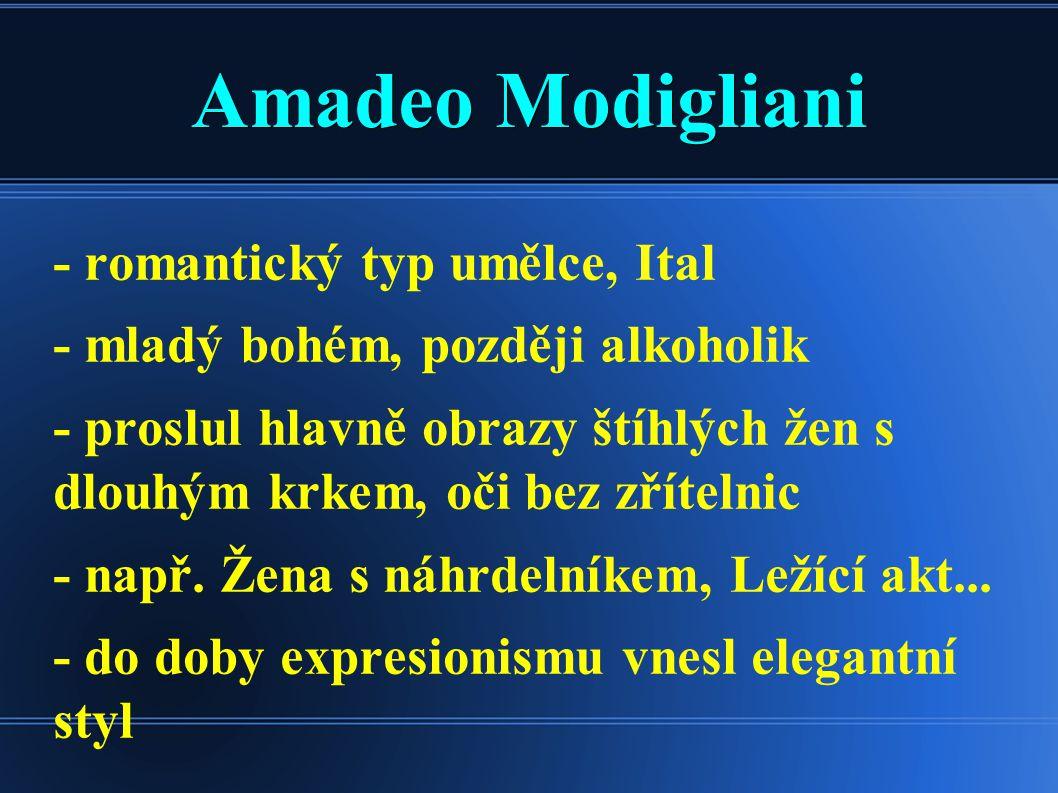 Amadeo Modigliani - romantický typ umělce, Ital - mladý bohém, později alkoholik - proslul hlavně obrazy štíhlých žen s dlouhým krkem, oči bez zříteln