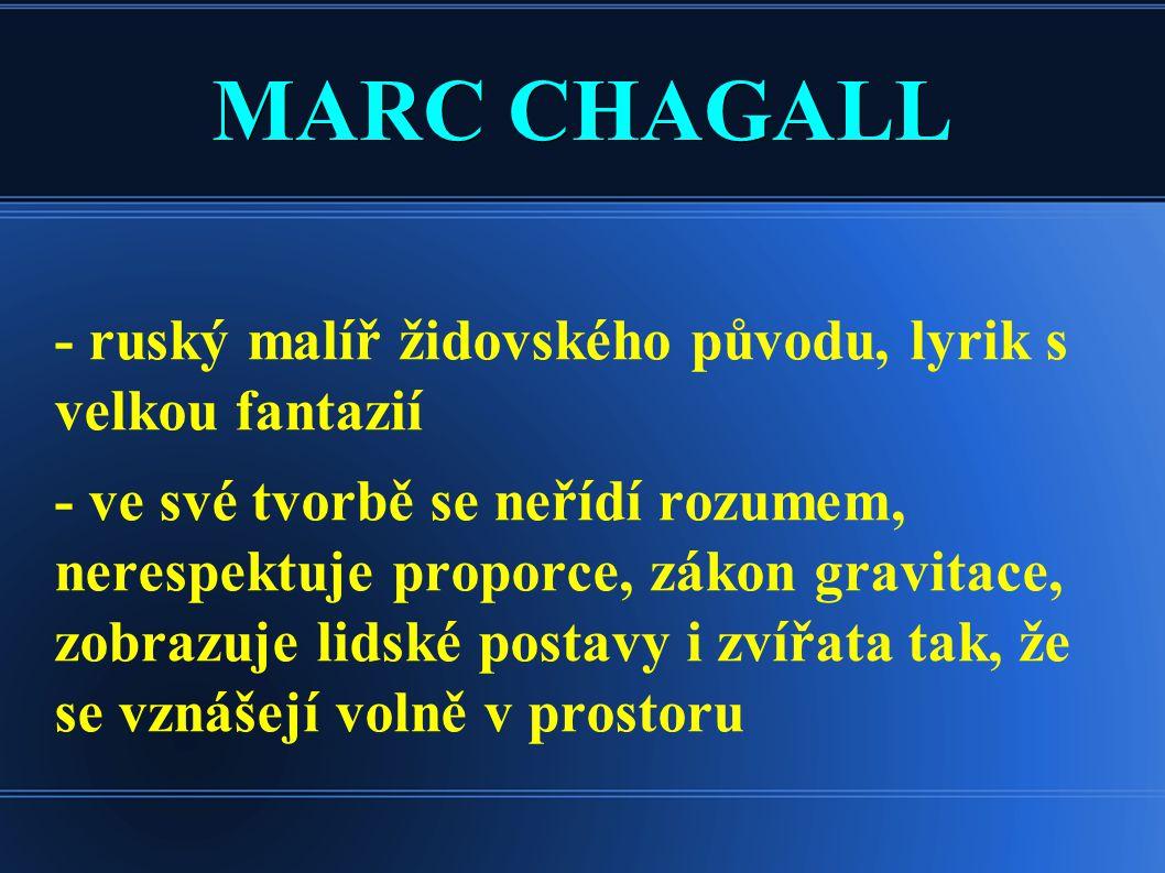 MARC CHAGALL - ruský malíř židovského původu, lyrik s velkou fantazií - ve své tvorbě se neřídí rozumem, nerespektuje proporce, zákon gravitace, zobra