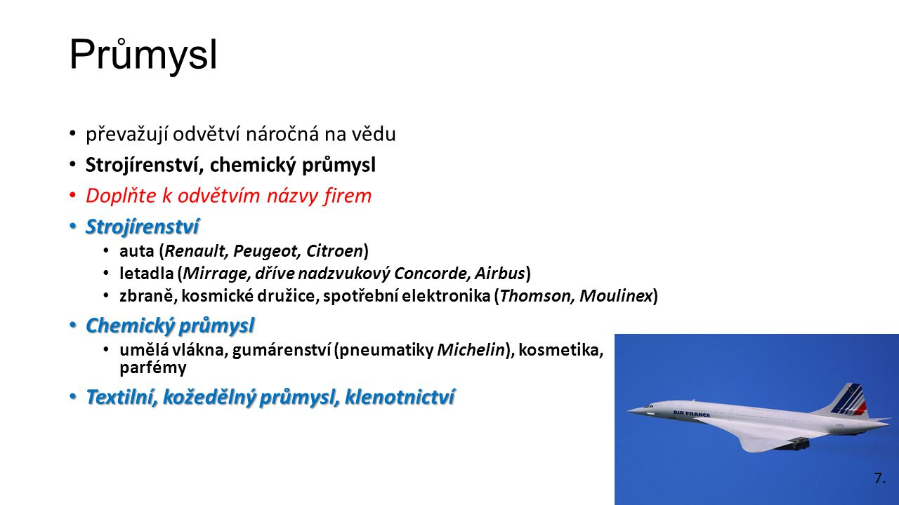 Průmysl převažují odvětví náročná na vědu Strojírenství, chemický průmysl Doplňte k odvětvím názvy firem Strojírenství Strojírenství auta (Renault, Peugeot, Citroen) letadla (Mirrage, dříve nadzvukový Concorde, Airbus) zbraně, kosmické družice, spotřební elektronika (Thomson, Moulinex) Chemický průmysl Chemický průmysl umělá vlákna, gumárenství (pneumatiky Michelin), kosmetika, parfémy Textilní, kožedělný průmysl, klenotnictví Textilní, kožedělný průmysl, klenotnictví 7.