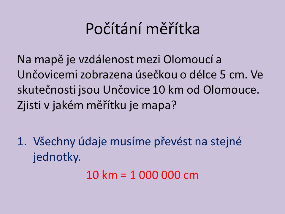Počítání měřítka Na mapě je vzdálenost mezi Olomoucí a Unčovicemi zobrazena úsečkou o délce 5 cm. Ve skutečnosti jsou Unčovice 10 km od Olomouce. Zjis