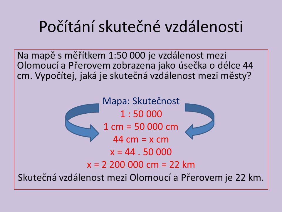 Počítání skutečné vzdálenosti Na mapě s měřítkem 1:50 000 je vzdálenost mezi Olomoucí a Přerovem zobrazena jako úsečka o délce 44 cm. Vypočítej, jaká