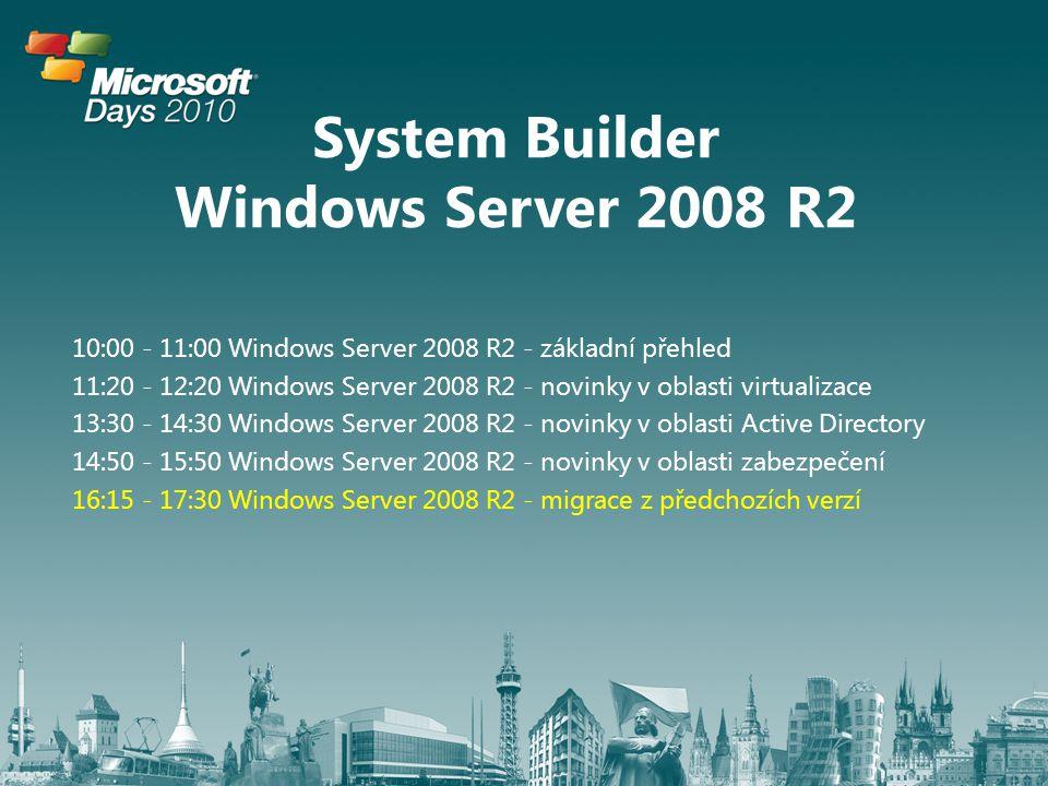 System Builder Windows Server 2008 R2 10:00 - 11:00 Windows Server 2008 R2 - základní přehled 11:20 - 12:20 Windows Server 2008 R2 - novinky v oblasti virtualizace 13:30 - 14:30 Windows Server 2008 R2 - novinky v oblasti Active Directory 14:50 - 15:50 Windows Server 2008 R2 - novinky v oblasti zabezpečení 16:15 - 17:30 Windows Server 2008 R2 - migrace z předchozích verzí