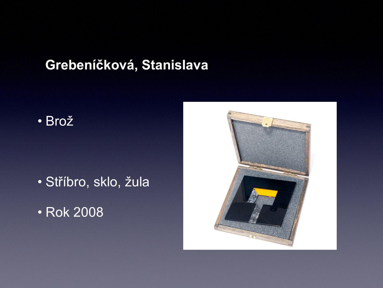 Grebeníčková, Stanislava Brož Stříbro, sklo, žula Rok 2008
