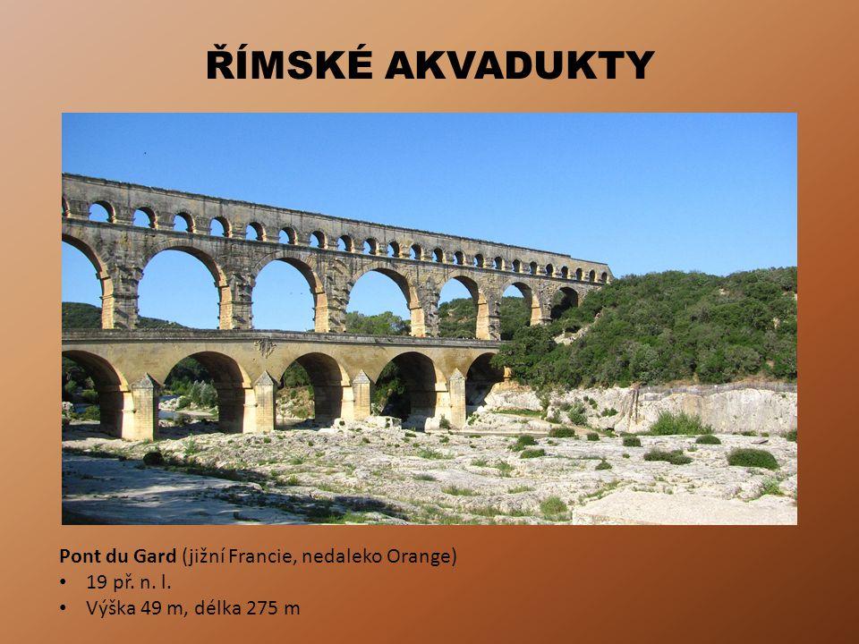 ŘÍMSKÉ AKVADUKTY Pont du Gard (jižní Francie, nedaleko Orange) 19 př. n. l. Výška 49 m, délka 275 m