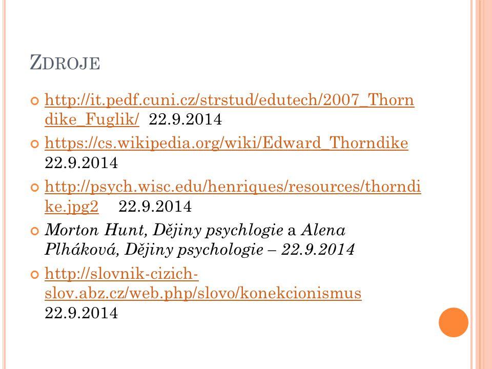 Z DROJE http://it.pedf.cuni.cz/strstud/edutech/2007_Thorn dike_Fuglik/http://it.pedf.cuni.cz/strstud/edutech/2007_Thorn dike_Fuglik/ 22.9.2014 https://cs.wikipedia.org/wiki/Edward_Thorndike https://cs.wikipedia.org/wiki/Edward_Thorndike 22.9.2014 http://psych.wisc.edu/henriques/resources/thorndi ke.jpg2http://psych.wisc.edu/henriques/resources/thorndi ke.jpg2 -22.9.2014 Morton Hunt, Dějiny psychlogie a Alena Plháková, Dějiny psychologie – 22.9.2014 http://slovnik-cizich- slov.abz.cz/web.php/slovo/konekcionismus http://slovnik-cizich- slov.abz.cz/web.php/slovo/konekcionismus 22.9.2014