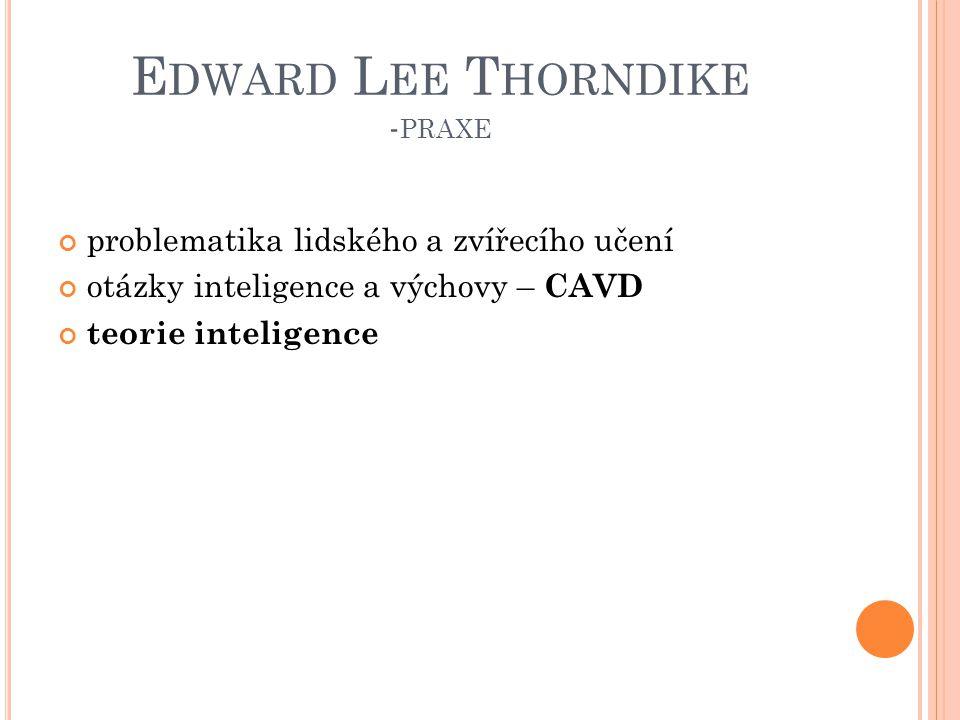 E DWARD L EE T HORNDIKE - PRAXE problematika lidského a zvířecího učení otázky inteligence a výchovy – CAVD teorie inteligence