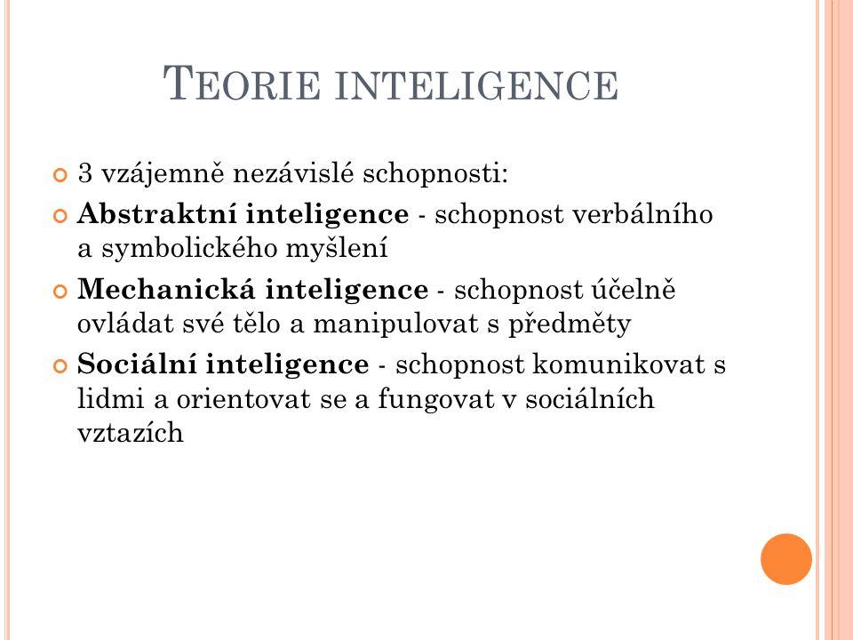 T EORIE INTELIGENCE 3 vzájemně nezávislé schopnosti: Abstraktní inteligence - schopnost verbálního a symbolického myšlení Mechanická inteligence - schopnost účelně ovládat své tělo a manipulovat s předměty Sociální inteligence - schopnost komunikovat s lidmi a orientovat se a fungovat v sociálních vztazích