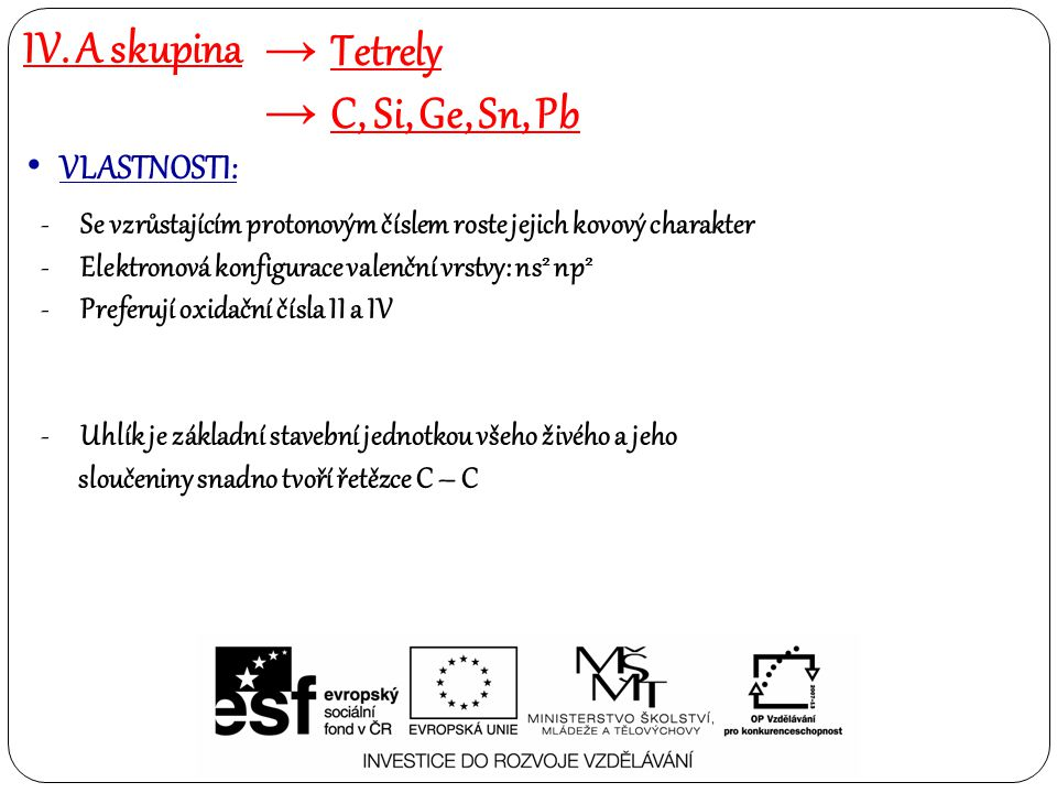 IV. A skupina → Tetrely → C, Si, Ge, Sn, Pb VLASTNOSTI: -Se vzrůstajícím protonovým číslem roste jejich kovový charakter -Elektronová konfigurace vale