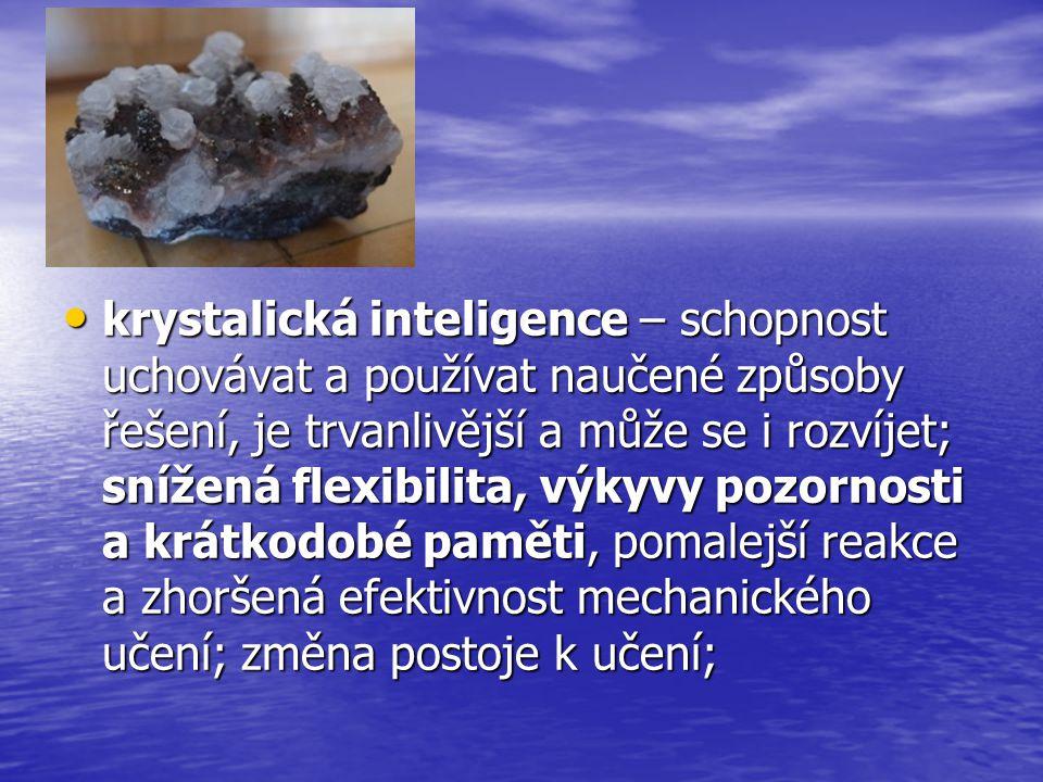 krystalická inteligence – schopnost uchovávat a používat naučené způsoby řešení, je trvanlivější a může se i rozvíjet; snížená flexibilita, výkyvy pozornosti a krátkodobé paměti, pomalejší reakce a zhoršená efektivnost mechanického učení; změna postoje k učení; krystalická inteligence – schopnost uchovávat a používat naučené způsoby řešení, je trvanlivější a může se i rozvíjet; snížená flexibilita, výkyvy pozornosti a krátkodobé paměti, pomalejší reakce a zhoršená efektivnost mechanického učení; změna postoje k učení;