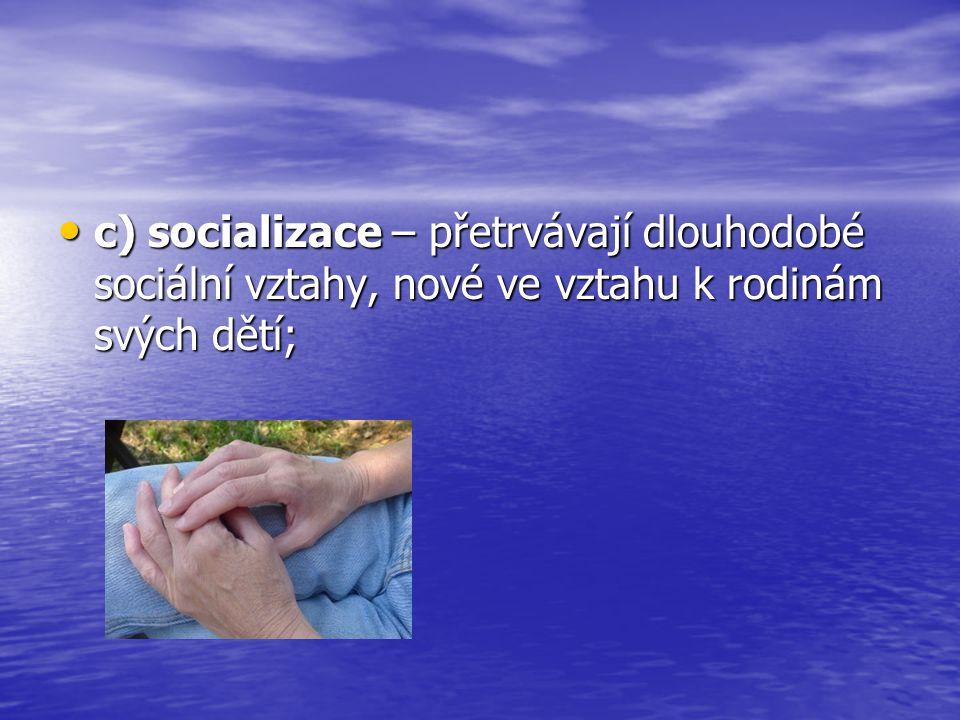 c) socializace – přetrvávají dlouhodobé sociální vztahy, nové ve vztahu k rodinám svých dětí; c) socializace – přetrvávají dlouhodobé sociální vztahy,