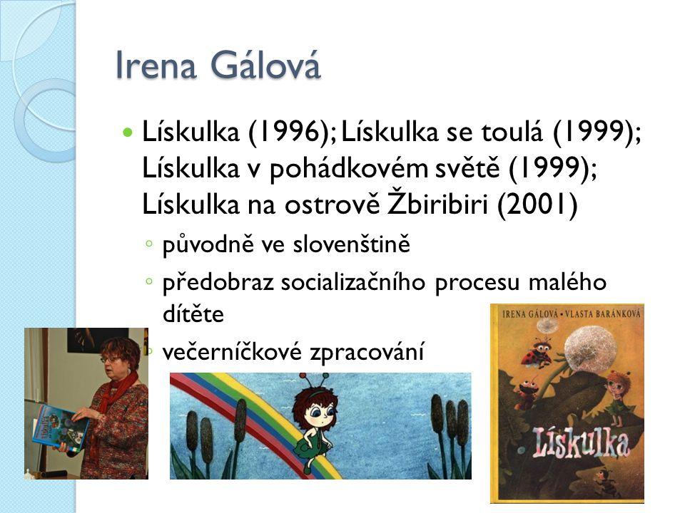 Irena Gálová Lískulka (1996); Lískulka se toulá (1999); Lískulka v pohádkovém světě (1999); Lískulka na ostrově Žbiribiri (2001) ◦ původně ve slovenšt