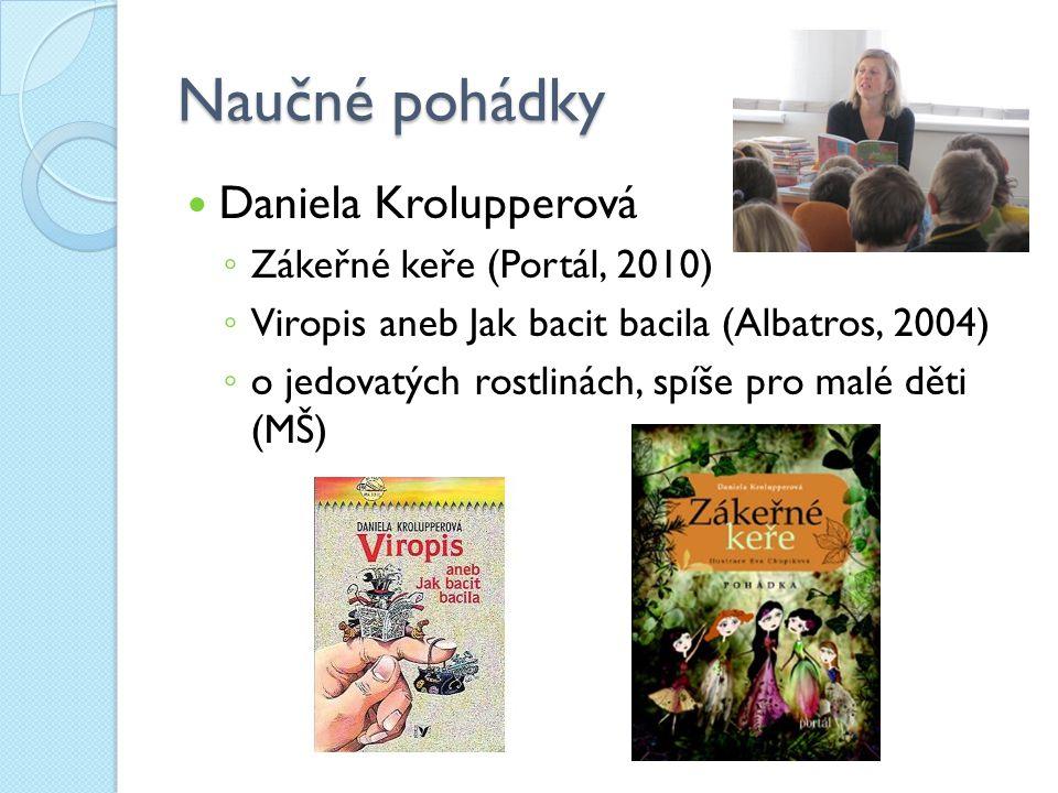 Naučné pohádky Daniela Krolupperová ◦ Zákeřné keře (Portál, 2010) ◦ Viropis aneb Jak bacit bacila (Albatros, 2004) ◦ o jedovatých rostlinách, spíše pr