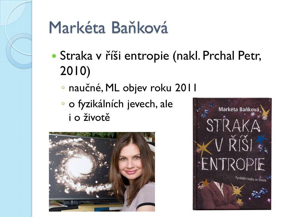 Markéta Baňková Straka v říši entropie (nakl. Prchal Petr, 2010) ◦ naučné, ML objev roku 2011 ◦ o fyzikálních jevech, ale i o životě