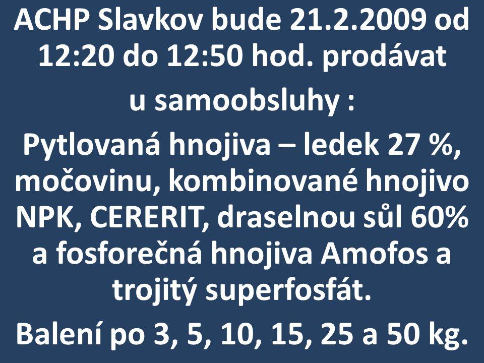 ACHP Slavkov bude 21.2.2009 od 12:20 do 12:50 hod. prodávat u samoobsluhy : Pytlovaná hnojiva – ledek 27 %, močovinu, kombinované hnojivo NPK, CERERIT