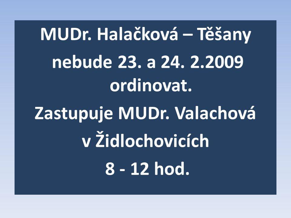 MUDr. Halačková – Těšany nebude 23. a 24. 2.2009 ordinovat. Zastupuje MUDr. Valachová v Židlochovicích 8 - 12 hod.