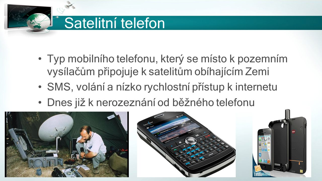 Satelitní telefon Typ mobilního telefonu, který se místo k pozemním vysílačům připojuje k satelitům obíhajícím Zemi SMS, volání a nízko rychlostní pří
